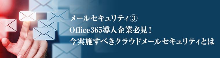 メールセキュリティ③ Office365導入企業必見!今実施すべきクラウドメールセキュリティとは