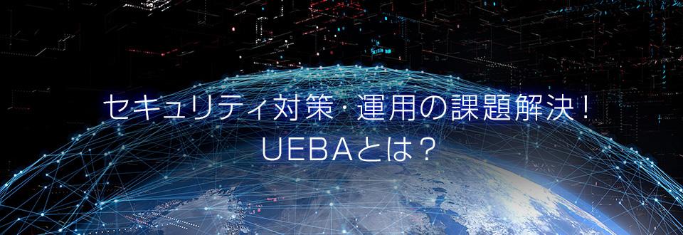 セキュリティ対策・運用の課題解決!UEBAとは?