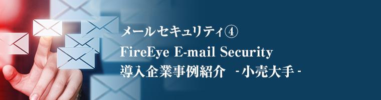 メールセキュリティ④ FireEye E-mail Security導入企業事例紹介 ‐小売大手‐