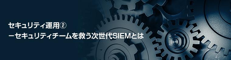 セキュリティ運用② -セキュリティチームを救う次世代SIEMとは