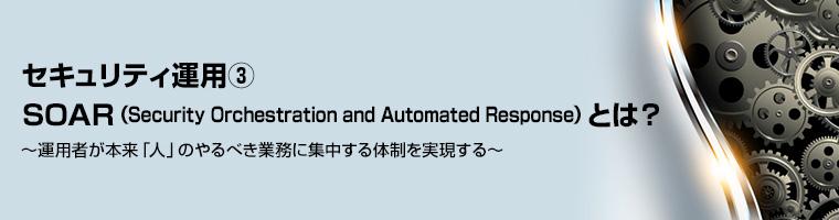 セキュリティ運用③ -SOAR(Security Orchestration and Automated Response)とは? ~運用者が本来「人」のやるべき業務に集中する体制を実現する~
